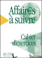 AFFAIRES A SUIVRE. CAHIER D'EXERCICES. PER LE SCUOLE SUPERIORI - BLOOMFIELD ANATOLE; TAUZIN BEATRICE