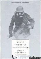 GUERRA ALLA GUERRA. 1914-1918: SCENE DI ORRORE QUOTIDIANO - FRIEDRICH ERNST