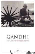 IN CAMMINO VERSO DIO - GANDHI MOHANDAS KARAMCHAND; ACOTTO E. (CUR.)