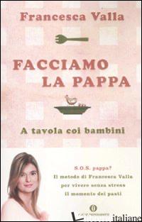 FACCIAMO LA PAPPA. A TAVOLA COI BAMBINI - VALLA FRANCESCA