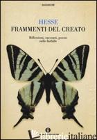 FRAMMENTI DEL CREATO. RIFLESSIONI, RACCONTI, POESIE SULLE FARFALLE - HESSE HERMANN; MICHELS V. (CUR.)