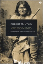 GERONIMO. LA LEGGENDA DEL GRANDE CAPO APACHE - UTLEY ROBERT M.