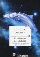 SALMONE DEL DUBBIO. L'ULTIMO GIRO IN AUTOSTOP PER LA GALASSIA (IL) - ADAMS DOUGLAS; GUZZARDI P. (CUR.)