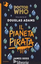 PIANETA PIRATA. DOCTOR WHO (IL) - ADAMS DOUGLAS; GOSS JAMES