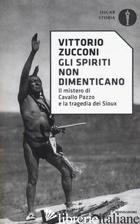 SPIRITI NON DIMENTICANO. IL MISTERO DI CAVALLO PAZZO E LA TRAGEDIA DEI SIOUX (GL - ZUCCONI VITTORIO