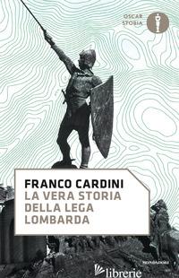 VERA STORIA DELLA LEGA LOMBARDA (LA) - CARDINI FRANCO