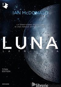 LUNA. LA TRILOGIA: LUNA NUOVA-LUNA PIENA-LUNA CRESCENTE. TITAN EDITION - MCDONALD IAN