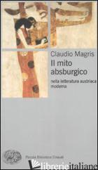 MITO ABSBURGICO NELLA LETTERATURA AUSTRIACA MODERNA (IL) - MAGRIS CLAUDIO