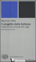 PROGETTO DELLA BELLEZZA. IL DESIGN FRA ARTE E TECNICA DAL 1851 A OGGI (IL) - VITTA MAURIZIO