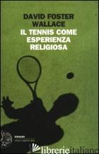 TENNIS COME ESPERIENZA RELIGIOSA (IL) - WALLACE DAVID FOSTER