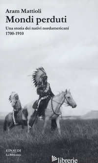 MONDI PERDUTI. UNA STORIA DEI NATIVI NORDAMERICANI, 1700-1910 - MATTIOLI ARAM