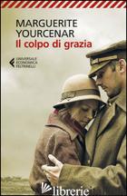 COLPO DI GRAZIA (IL) - YOURCENAR MARGUERITE