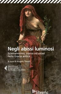 NEGLI ABISSI LUMINOSI. SCIAMANESIMO, TRANCE ED ESTASI NELLA GRECIA ANTICA - TONELLI A. (CUR.)