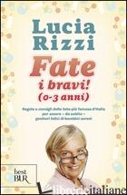 FATE I BRAVI! (0-3 ANNI). REGOLE E CONSIGLI DALLA TATA PIU' FAMOSA D'ITALIA PER  - RIZZI LUCIA