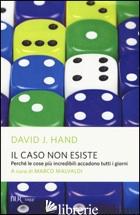 CASO NON ESISTE. PERCHE' LE COSE PIU' INCREDIBILI ACCADONO TUTTI I GIORNI (IL) - HAND DAVID J.; MALVALDI M. (CUR.)