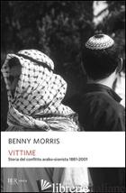 VITTIME. STORIA DEL CONFLITTO ARABO-SIONISTA 1881-2001 - MORRIS BENNY