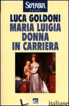 MARIA LUIGIA DONNA IN CARRIERA - GOLDONI LUCA