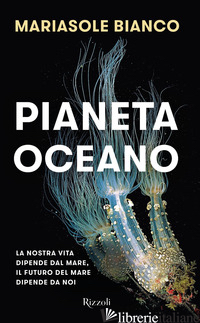 PIANETA OCEANO. LA NOSTRA VITA DIPENDE DAL MARE, IL FUTURO DEL MARE DIPENDE DA N - BIANCO MARIASOLE