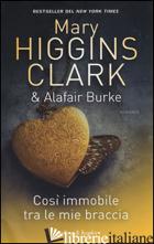COSI' IMMOBILE TRA LE MIE BRACCIA - HIGGINS CLARK MARY; BURKE ALAFAIR
