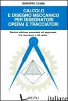 CALCOLO E DISEGNO MECCANICO PER DISEGNATORI OPERAI E TRACCIATORI - CASINI G.