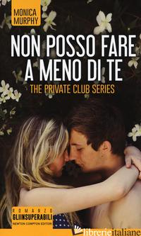 NON POSSO FARE A MENO DI TE. THE PRIVATE CLUB SERIES - MURPHY MONICA