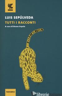 TUTTI I RACCONTI - SEPULVEDA LUIS; ARPAIA B. (CUR.)