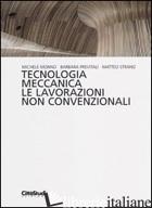 TECNOLOGIA MECCANICA. LE LAVORAZIONI NON CONVENZIONALI - MONNO MICHELE; PREVITALI BARBARA; STRANO MATTEO