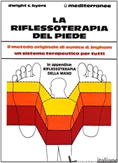 RIFLESSOTERAPIA DEL PIEDE. IL METODO ORIGINALE DI EUNICE D. INGHAM® UN SISTEMA T - BYERS DWIGHT C.