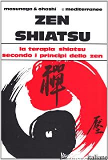 ZEN SHIATSU. LA TERAPIA SHIATSU SECONDO I PRINCIPI DELLO ZEN - MASUNAGA SHIZUTO; OHASHI WATARU