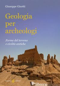 GEOLOGIA PER ARCHEOLOGI. FORME DEL TERRENO E CIVILTA' ANTICHE - GISOTTI GIUSEPPE