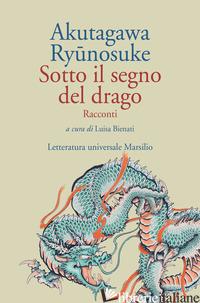 SOTTO IL SEGNO DEL DRAGO - AKUTAGAWA RYUNOSUKE; BIENATI L. (CUR.)