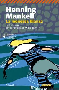 LEONESSA BIANCA. LE INCHIESTE DEL COMMISSARIO WALLANDER (LA). VOL. 3 - MANKELL HENNING