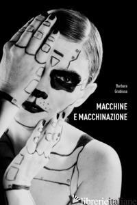 MACCHINE E MACCHINAZIONE - GRUBISSA BARBARA