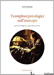COMPLESSI PSICOLOGICI NELL'OROSCOPO. PSICOLOGIA E PREDIZIONE (I) - GREENE LIZ