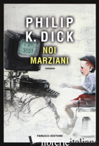 NOI MARZIANI - DICK PHILIP K.; PAGETTI C. (CUR.)