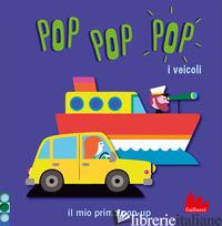 VEICOLI. POP POP POP. IL MIO PRIMO POP-UP. EDIZ. A COLORI (I) - COSNEAU GERALDINE