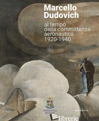 MARCELLO DUDOVICH AL TEMPO DELLA COMMITTENZA AERONAUTICA 1920-1940. EDIZ. ILLUST - BELLA M. G. (CUR.)