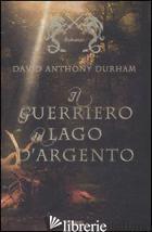 GUERRIERO DEL LAGO D'ARGENTO (IL) - DURHAM DAVID A.