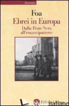 EBREI IN EUROPA. DALLA PESTE NERA ALL'EMANCIPAZIONE. XIV-XIX SECOLO - FOA ANNA
