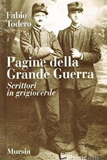 PAGINE DELLA GRANDE GUERRA. SCRITTORI IN GRIGIOVERDE - TODERO FABIO