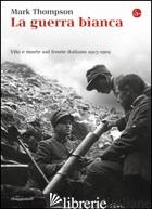 GUERRA BIANCA. VITA E MORTE SUL FRONTE ITALIANO 1915-1919 (LA) - THOMPSON MARK