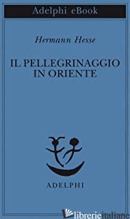 PELLEGRINAGGIO IN ORIENTE (IL) - HESSE HERMANN