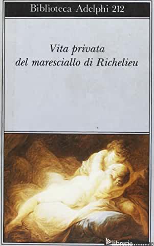 VITA PRIVATA DEL MARESCIALLO DI RICHELIEU - CRAVERI B. (CUR.)