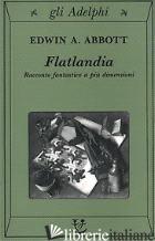 FLATLANDIA. RACCONTO FANTASTICO A PIU' DIMENSIONI - ABBOTT EDWIN A.