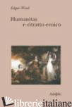 HUMANITAS E RITRATTO EROICO. STUDI SUL LINGUAGGIO FIGURATIVO DEL SETTECENTO INGL - WIND EDGAR; ANDERSON J. (CUR.); HARRISON C. (CUR.)