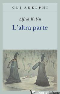 ALTRA PARTE. UN ROMANZO FANTASTICO (L') - KUBIN ALFRED