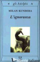 IGNORANZA (L') - KUNDERA MILAN