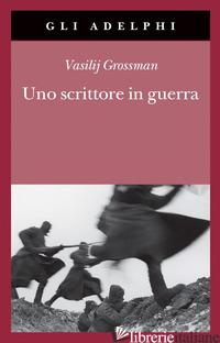 SCRITTORE IN GUERRA (1941-1945) (UNO) - GROSSMAN VASILIJ; BEEVOR A. (CUR.); VINOGRADOVA L. (CUR.)
