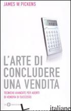 ARTE DI CONCLUDERE UNA VENDITA (L') - PICKENS JAMES W.