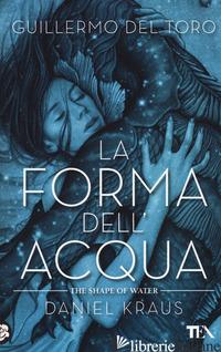 FORMA DELL'ACQUA-THE SHAPE OF WATER (LA) - DEL TORO GUILLERMO; KRAUS DANIEL